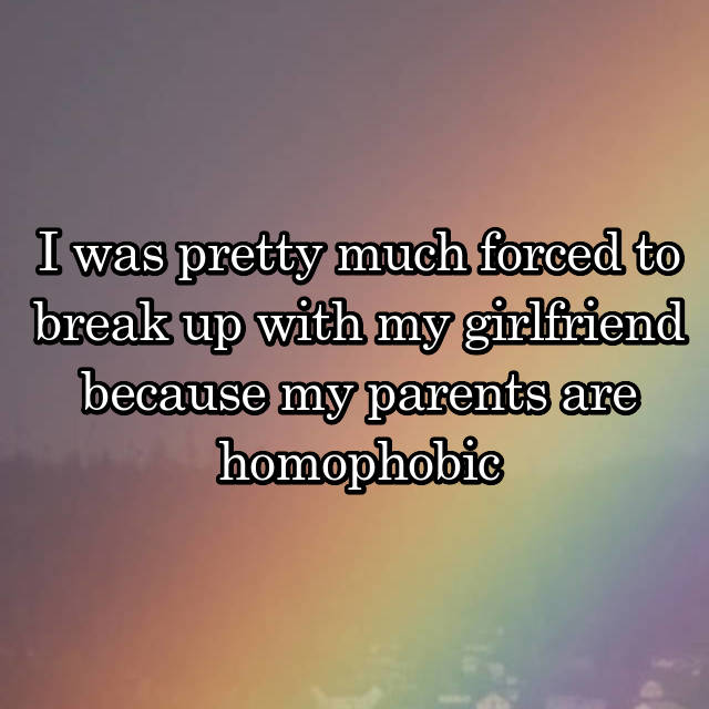 I was pretty much forced to break up with my girlfriend because my parents are homophobic