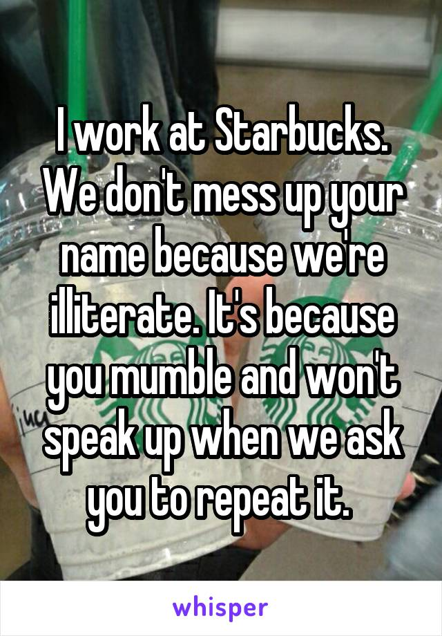 I work at Starbucks. We don't mess up your name because we're illiterate. It's because you mumble and won't speak up when we ask you to repeat it.