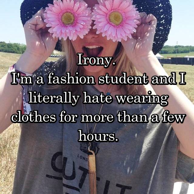 Irony.  I'm a fashion student and I literally hate wearing clothes for more than a few hours.