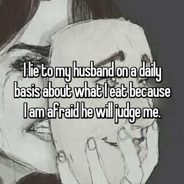 I lie to my husband on a daily basis about what I eat because I am afraid he will judge me.