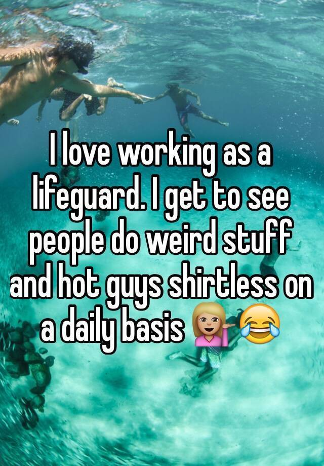 I love working as a lifeguard. I get to see people do weird stuff and hot guys shirtless on a daily basis ������