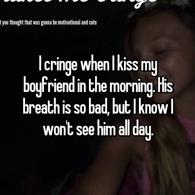 I cringe when I kiss my boyfriend in the morning. His breath is so bad, but I know I won't see him all day.