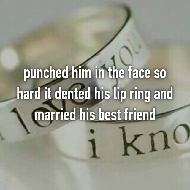 punched him in the face so hard it dented his lip ring and married his best friend