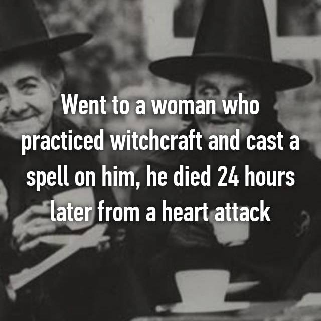 Went to a woman who practiced witchcraft and cast a spell on him, he died 24 hours later from a heart attack