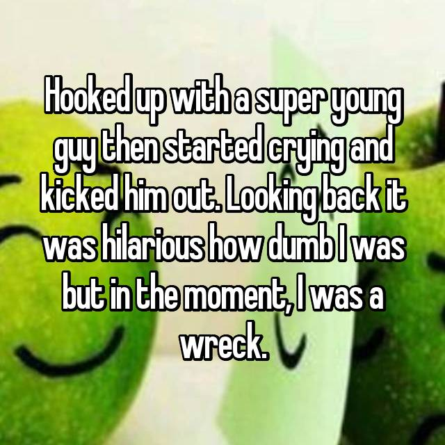 Hooked up with a super young guy then started crying and kicked him out. Looking back it was hilarious how dumb I was but in the moment, I was a wreck.