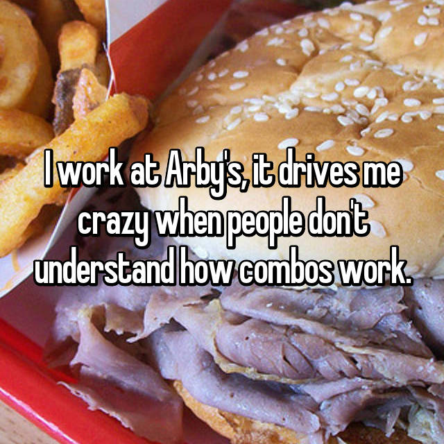 I work at Arby's, it drives me crazy when people don't understand how combos work.