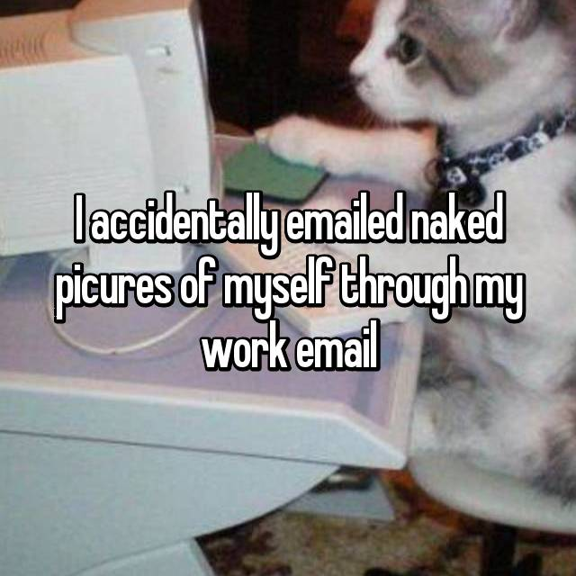 I accidentally emailed naked picures of myself through my work email