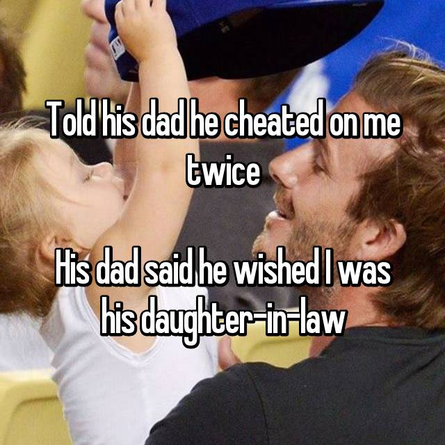 Told his dad he cheated on me twice  His dad said he wished I was his daughter-in-law