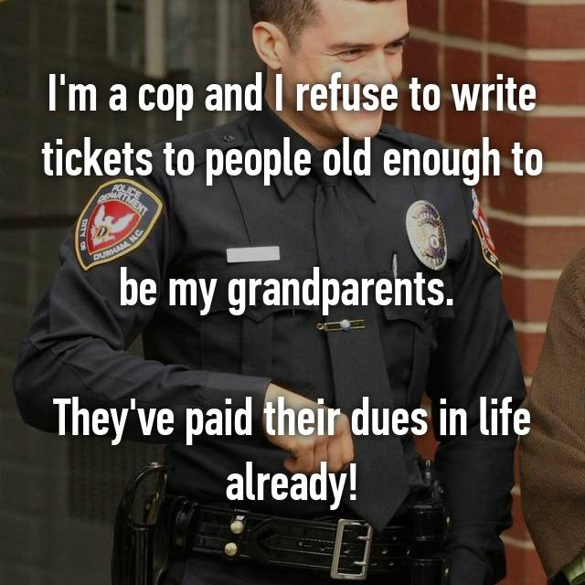 I'm a cop and I refuse to write tickets to people old enough to  be my grandparents.   They've paid their dues in life already!