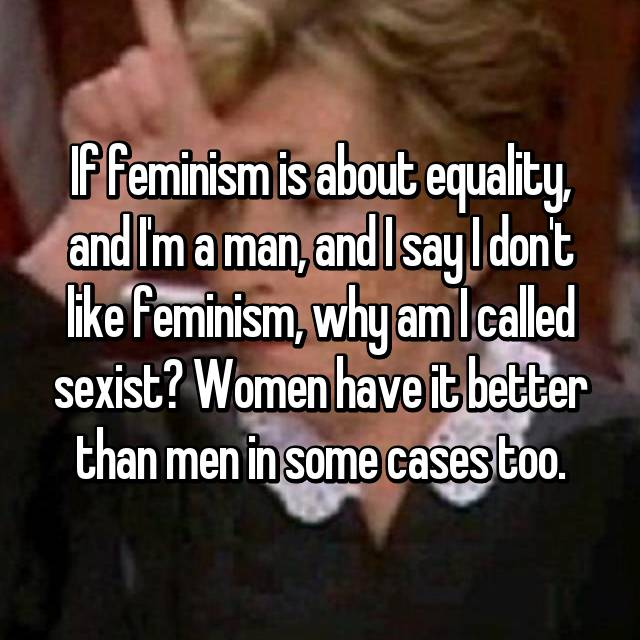 If feminism is about equality, and I'm a man, and I say I don't like feminism, why am I called sexist? Women have it better than men in some cases too.