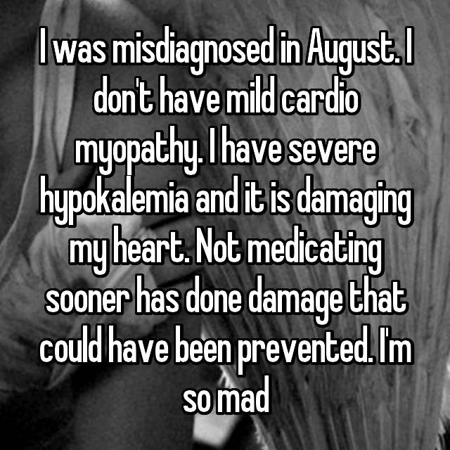 I was misdiagnosed in August. I don't have mild cardio myopathy. I have severe hypokalemia and it is damaging my heart. Not medicating sooner has done damage that could have been prevented. I'm so mad