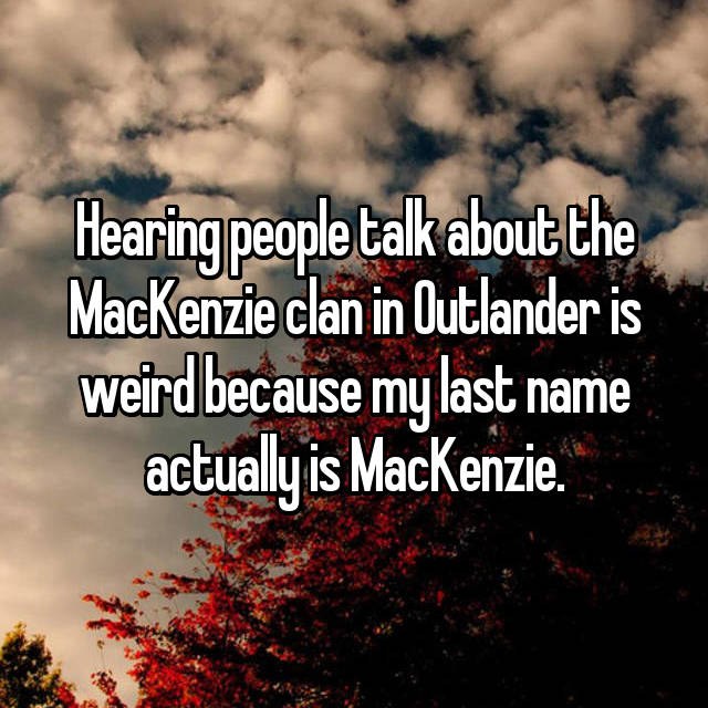 Hearing people talk about the MacKenzie clan in Outlander is weird because my last name actually is MacKenzie.
