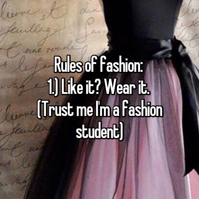 Rules of fashion:  1.) Like it? Wear it.  (Trust me I'm a fashion student)