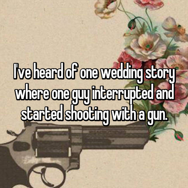 I've heard of one wedding story where one guy interrupted and started shooting with a gun.