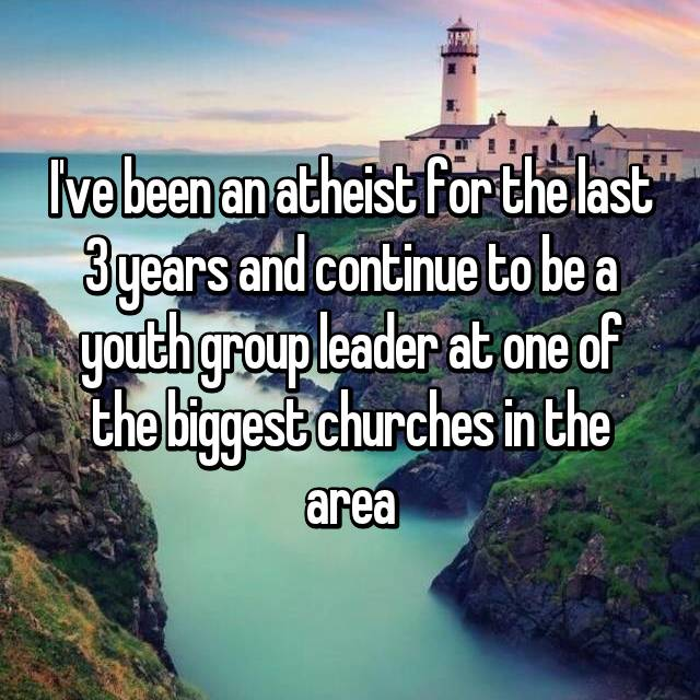 I've been an atheist for the last 3 years and continue to be a youth group leader at one of the biggest churches in the area