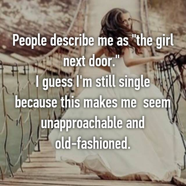 """People describe me as """"the girl next door.""""  I guess I'm still single because this makes me  seem unapproachable and old-fashioned."""