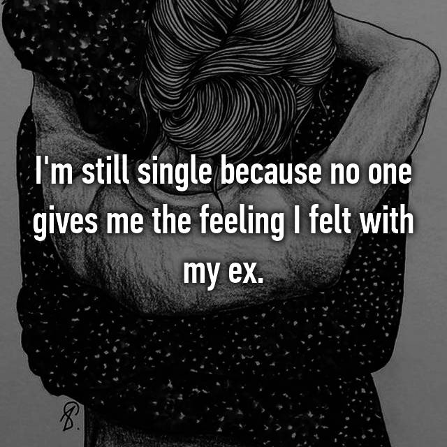 I'm still single because no one gives me the feeling I felt with my ex.