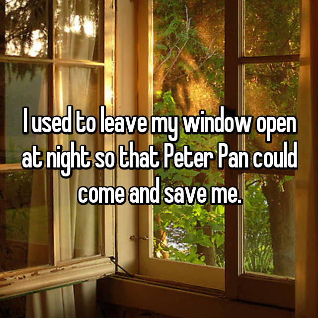 I used to leave my window open at night so that Peter Pan could come and save me.