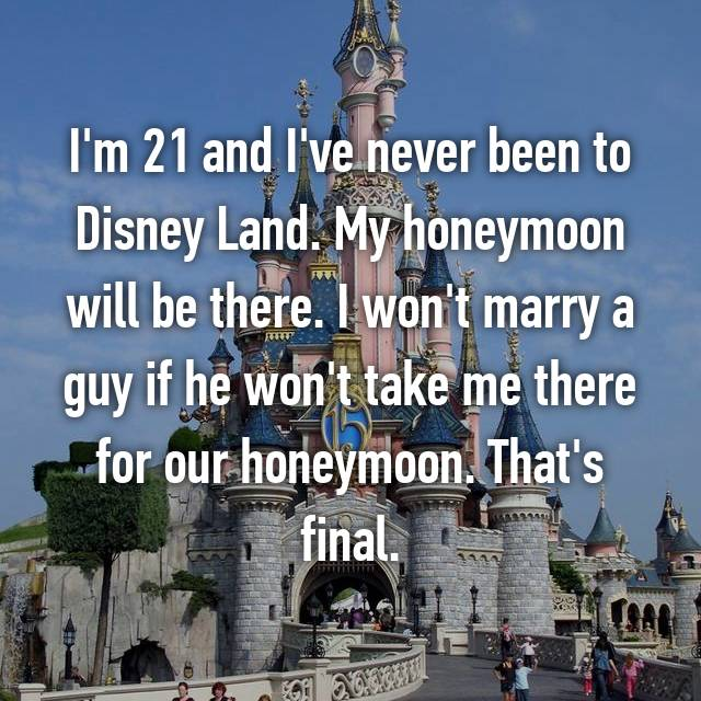 I'm 21 and I've never been to Disney Land. My honeymoon will be there. I won't marry a guy if he won't take me there for our honeymoon. That's final.