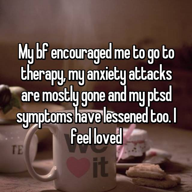 My bf encouraged me to go to therapy, my anxiety attacks are mostly gone and my ptsd symptoms have lessened too. I feel loved
