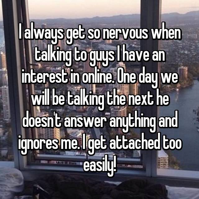 I always get so nervous when talking to guys I have an interest in online. One day we will be talking the next he doesn't answer anything and ignores me. I get attached too easily!