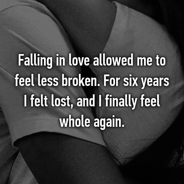 Falling in love allowed me to feel less broken. For six years I felt lost, and I finally feel whole again.