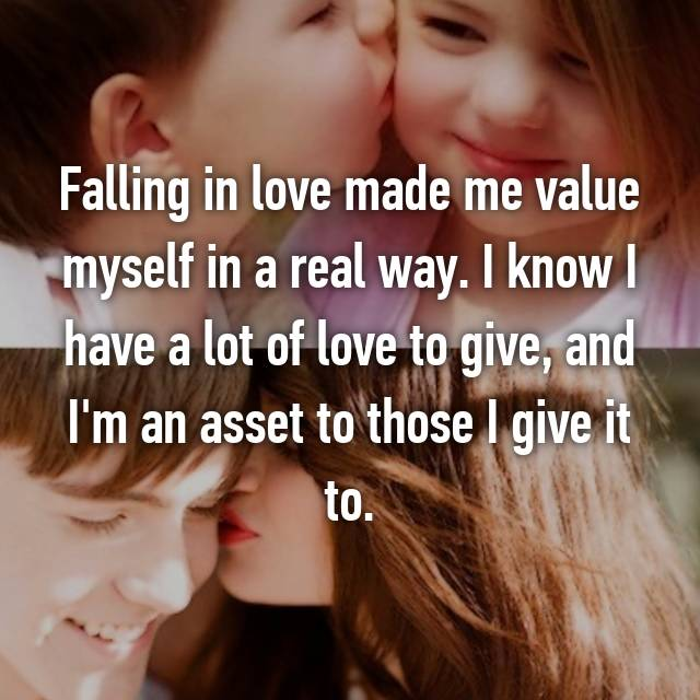 Falling in love made me value myself in a real way. I know I have a lot of love to give, and I'm an asset to those I give it to. 😌