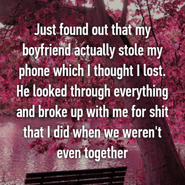 Just found out that my boyfriend actually stole my phone which I thought I lost. He looked through everything and broke up with me for shit that I did when we weren't even together