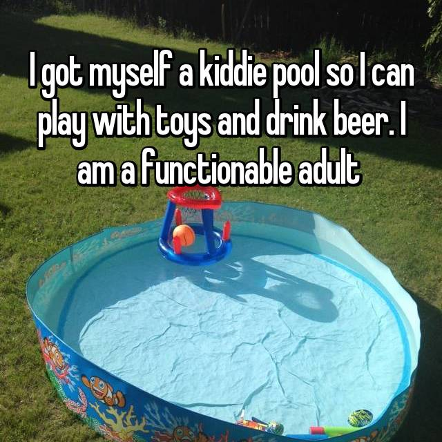 I got myself a kiddie pool so I can play with toys and drink beer. I am a functionable adult