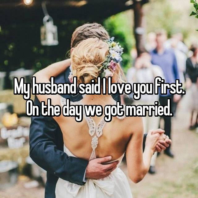 My husband said I love you first. On the day we got married.