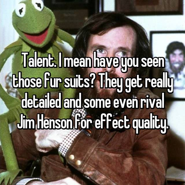 Talent. I mean have you seen those fur suits? They get really detailed and some even rival Jim Henson for effect quality.