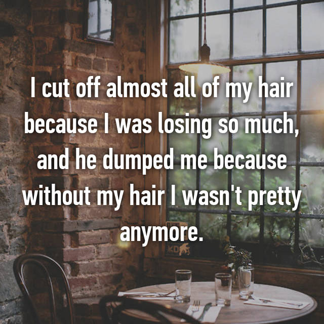 I cut off almost all of my hair because I was losing so much, and he dumped me because without my hair I wasn't pretty anymore.