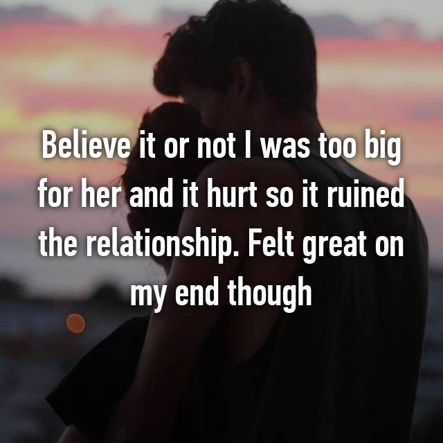 Believe it or not I was too big for her and it hurt so it ruined the relationship. Felt great on my end though