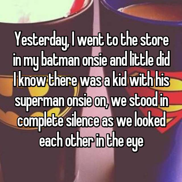 Yesterday, I went to the store in my batman onsie and little did I know there was a kid with his superman onsie on, we stood in complete silence as we looked each other in the eye