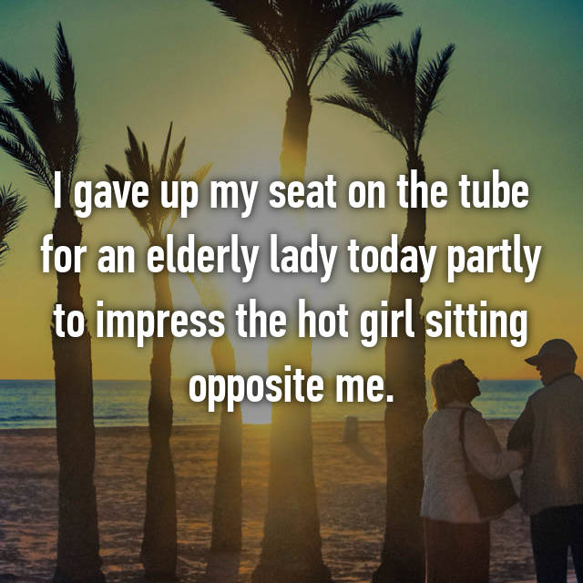 I gave up my seat on the tube for an elderly lady today partly to impress the hot girl sitting opposite me.