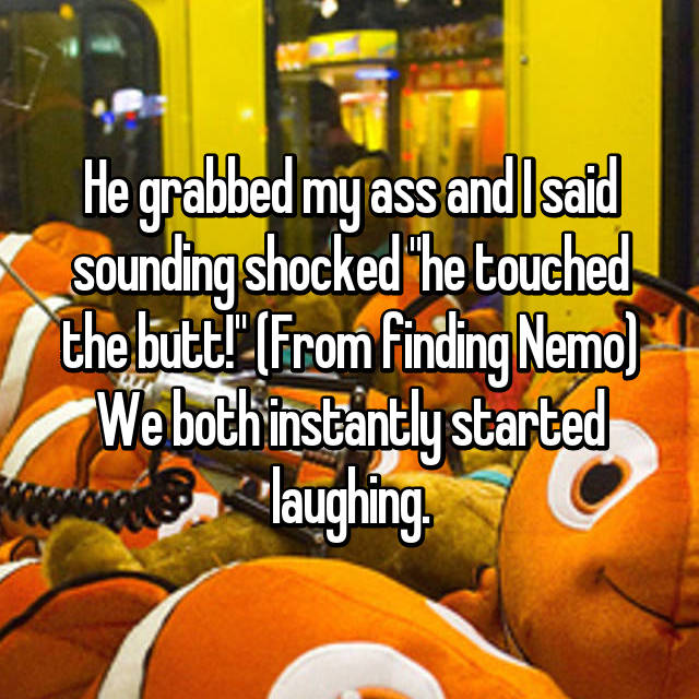 """He grabbed my ass and I said sounding shocked """"he touched the butt!"""" (From finding Nemo) We both instantly started laughing."""