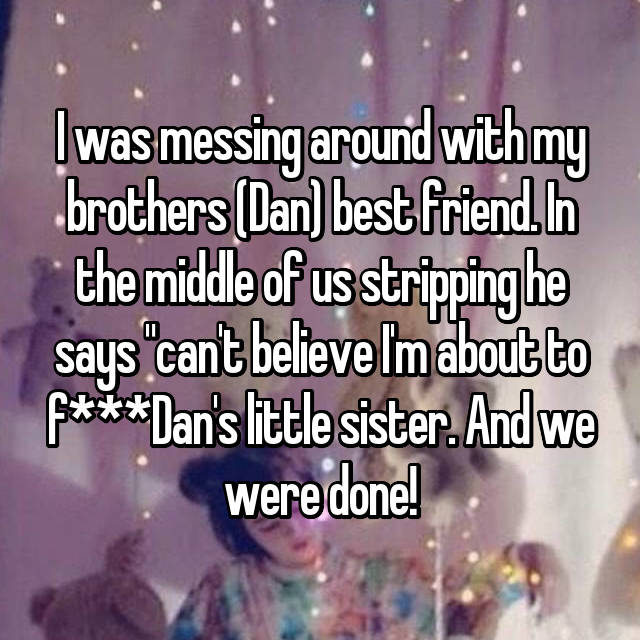 """I was messing around with my brothers (Dan) best friend. In the middle of us stripping he says """"can't believe I'm about to f***Dan's little sister. And we were done!"""