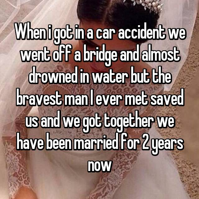 When i got in a car accident we went off a bridge and almost drowned in water but the bravest man I ever met saved us and we got together we have been married for 2 years now