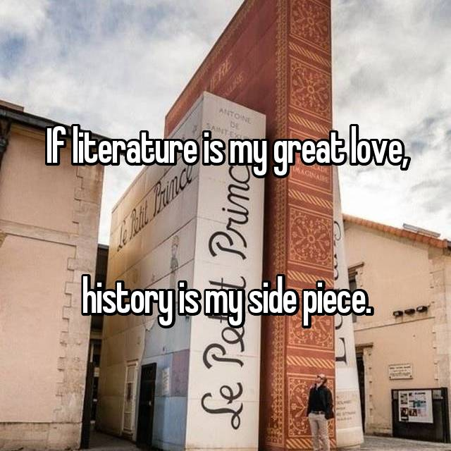 If literature is my great love,   history is my side piece.