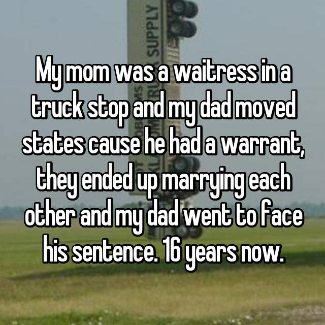 My mom was a waitress in a truck stop and my dad moved states cause he had a warrant, they ended up marrying each other and my dad went to face his sentence. 16 years now.