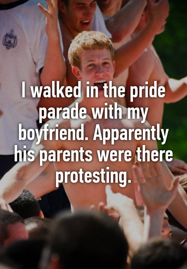 I walked in the pride parade with my boyfriend. Apparently his parents were there protesting.