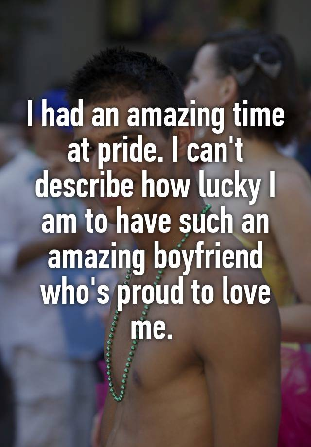 I had an amazing time at pride. I can