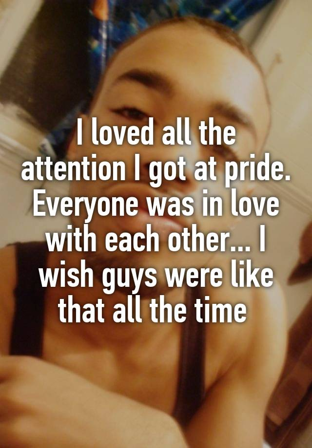I loved all the attention I got at pride. Everyone was in love with each other... I wish guys were like that all the time