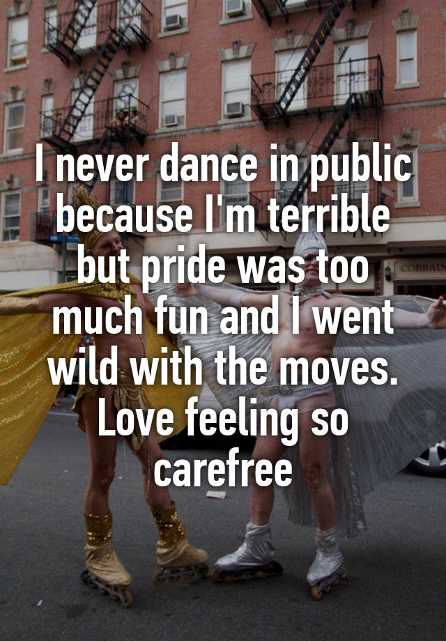 I never dance in public because I