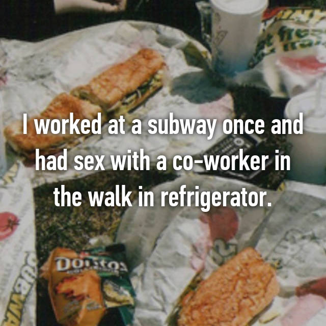 I worked at a subway once and had sex with a co-worker in the walk in refrigerator.