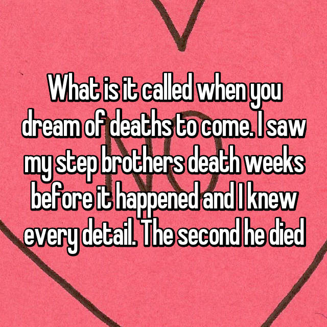What is it called when you dream of deaths to come. I saw my step brothers death weeks before it happened and I knew every detail. The second he died