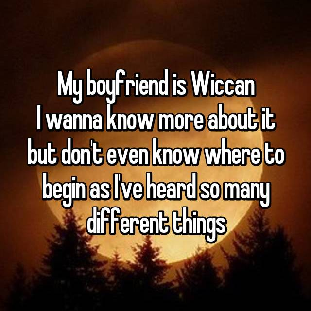 My boyfriend is Wiccan I wanna know more about it but don't even know where to begin as I've heard so many different things