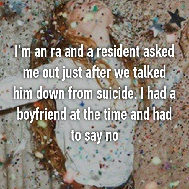 I'm an ra and a resident asked me out just after we talked him down from suicide. I had a boyfriend at the time and had to say no