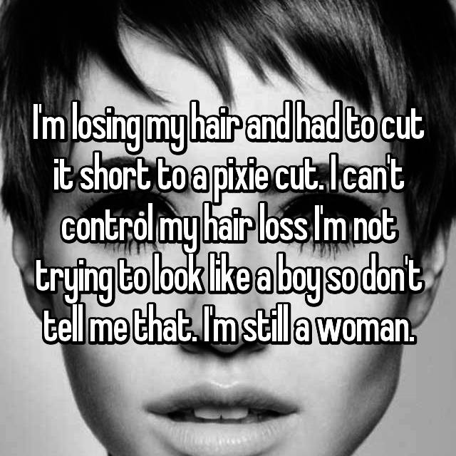 I'm losing my hair and had to cut it short to a pixie cut. I can't control my hair loss I'm not trying to look like a boy so don't tell me that. I'm still a woman.