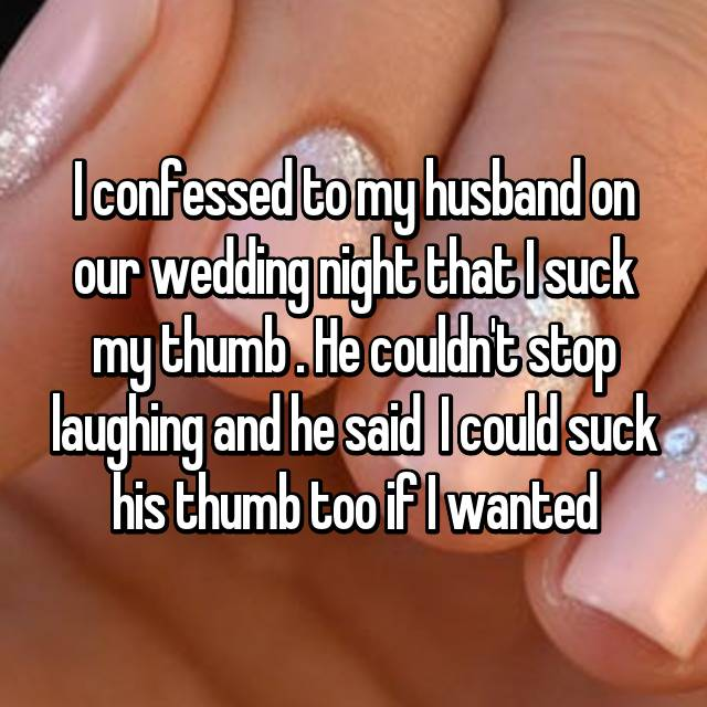 I confessed to my husband on our wedding night that I suck my thumb 🙈. He couldn't stop laughing and he said  I could suck his thumb too if I wanted 😂